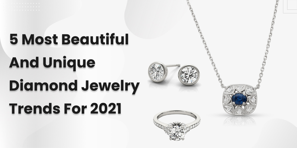 5 Most Beautiful And Unique Diamond Jewelry Trends For 2021